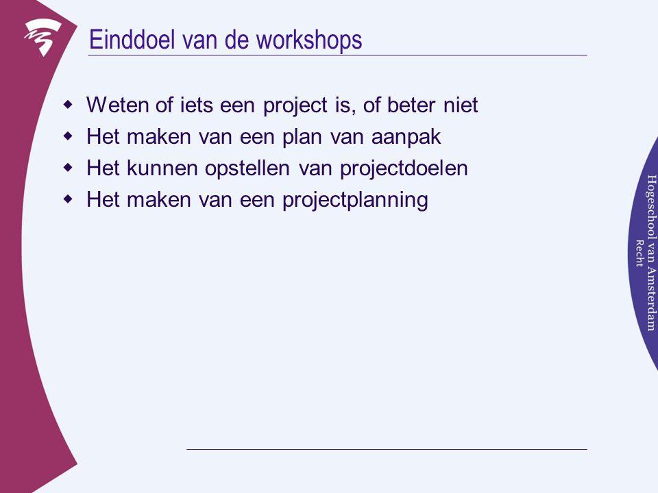 Einddoel van de workshops  Weten of iets een project is, of beter niet  Het maken van een plan van aanpak  Het kunnen opstellen van projectdoelen 