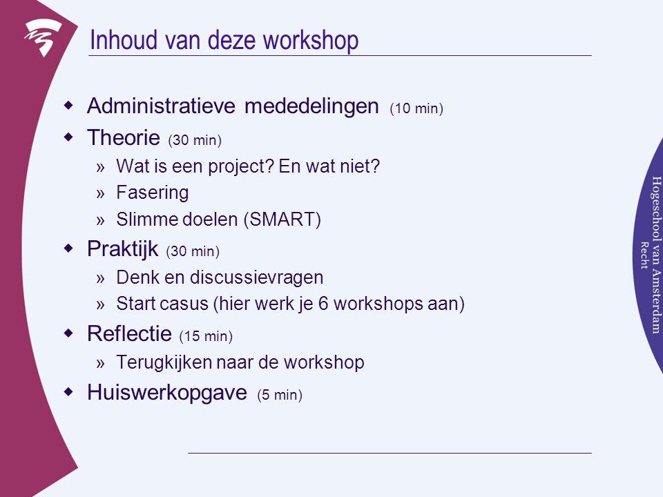Inhoud van deze workshop  Administratieve mededelingen (10 min)  Theorie (30 min) »Wat is een project? En wat niet? »Fasering »Slimme doelen (SMART)