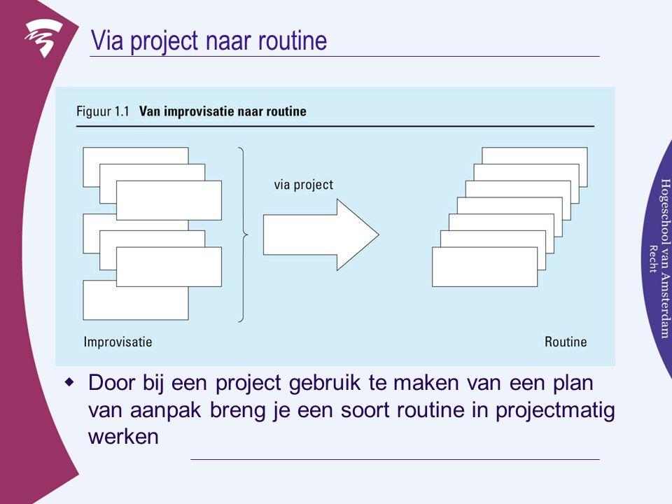 Via project naar routine  Door bij een project gebruik te maken van een plan van aanpak breng je een soort routine in projectmatig werken