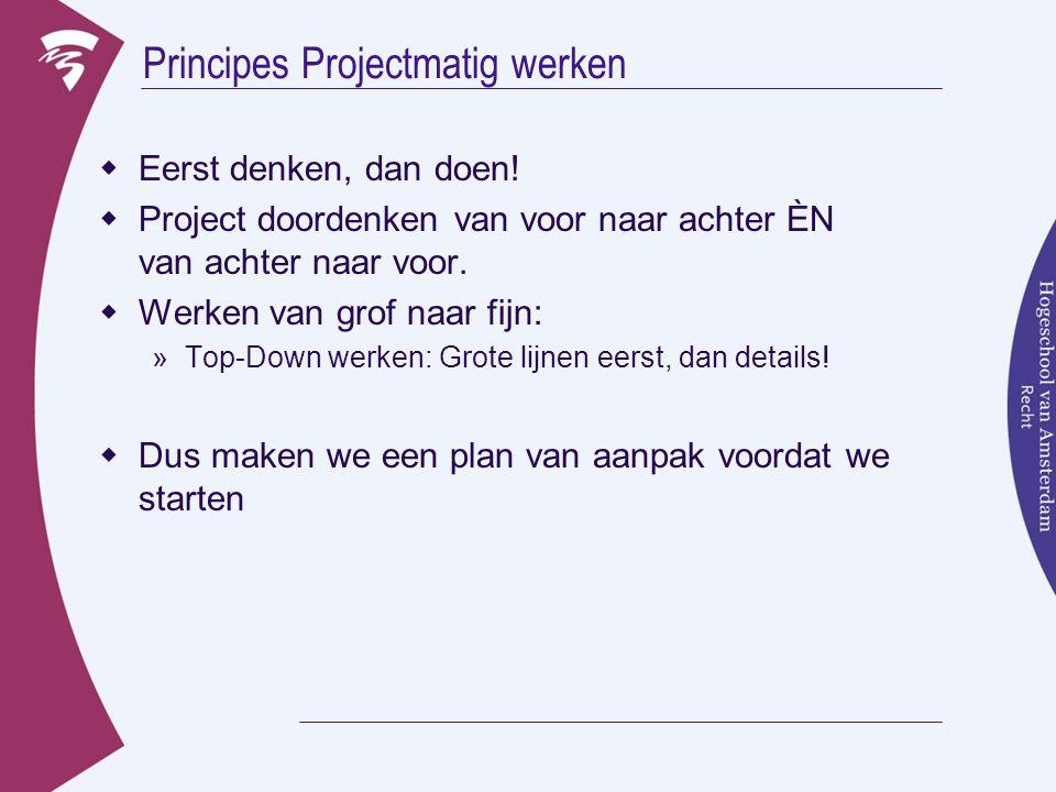 Principes Projectmatig werken  Eerst denken, dan doen!  Project doordenken van voor naar achter ÈN van achter naar voor.  Werken van grof naar fijn