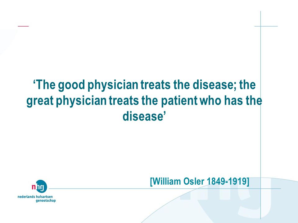 'The good physician treats the disease; the great physician treats the patient who has the disease' [William Osler 1849-1919]