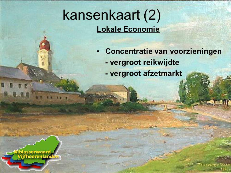 kansenkaart (2) Lokale Economie Concentratie van voorzieningen - vergroot reikwijdte - vergroot afzetmarkt