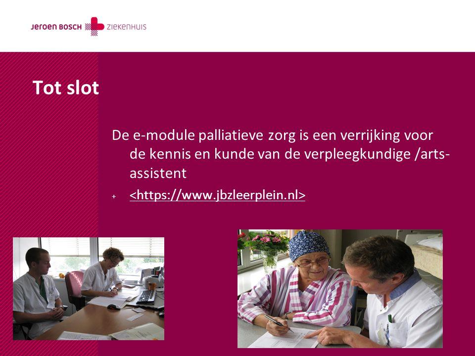Tot slot De e-module palliatieve zorg is een verrijking voor de kennis en kunde van de verpleegkundige /arts- assistent +