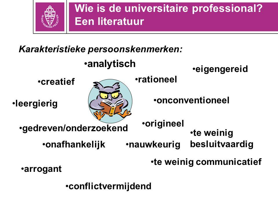 Wie is de universitaire professional? Een literatuur Karakteristieke persoonskenmerken: analytisch creatief leergierig gedreven/onderzoekend onafhanke