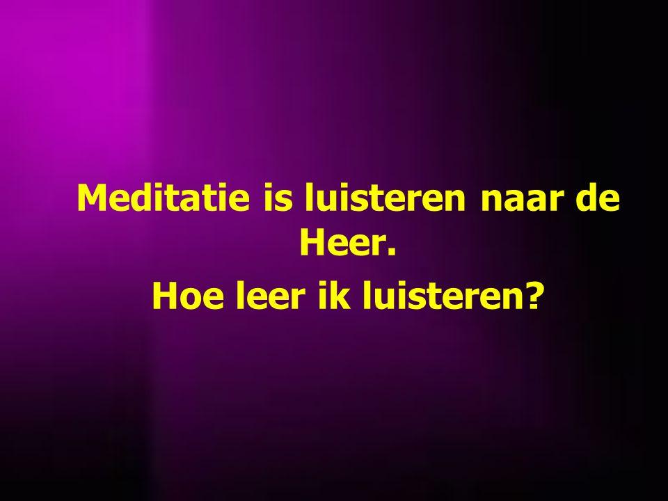 Meditatie is luisteren naar de Heer. Hoe leer ik luisteren?