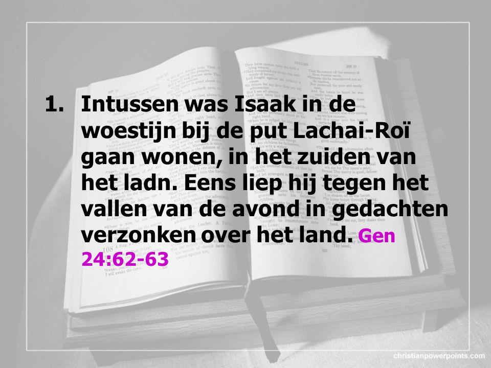 1.Intussen was Isaak in de woestijn bij de put Lachai-Roï gaan wonen, in het zuiden van het ladn. Eens liep hij tegen het vallen van de avond in gedac