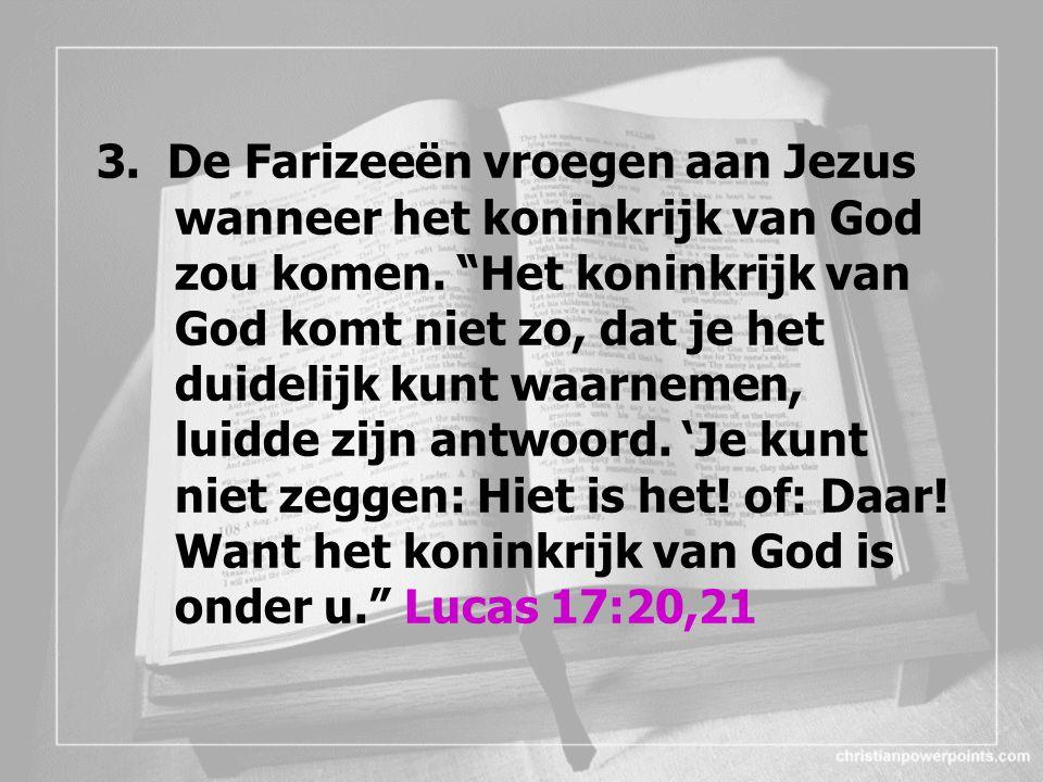 """3. De Farizeeën vroegen aan Jezus wanneer het koninkrijk van God zou komen. """"Het koninkrijk van God komt niet zo, dat je het duidelijk kunt waarnemen,"""
