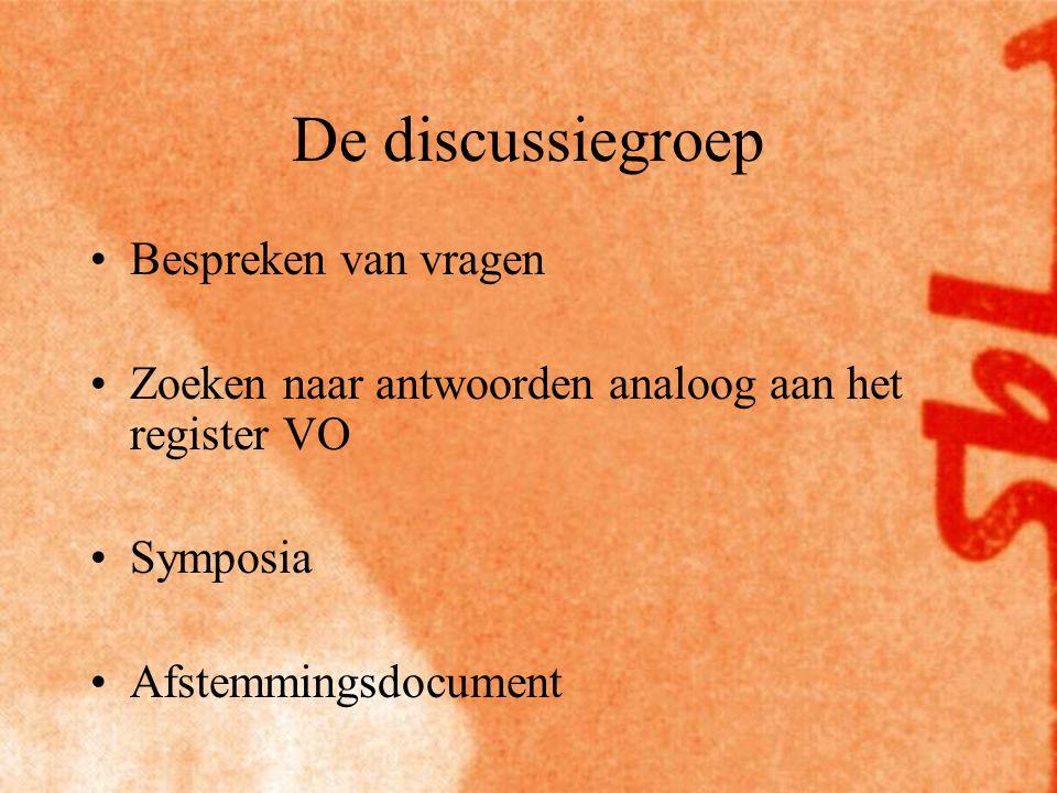 De discussiegroep Bespreken van vragen Zoeken naar antwoorden analoog aan het register VO Symposia Afstemmingsdocument