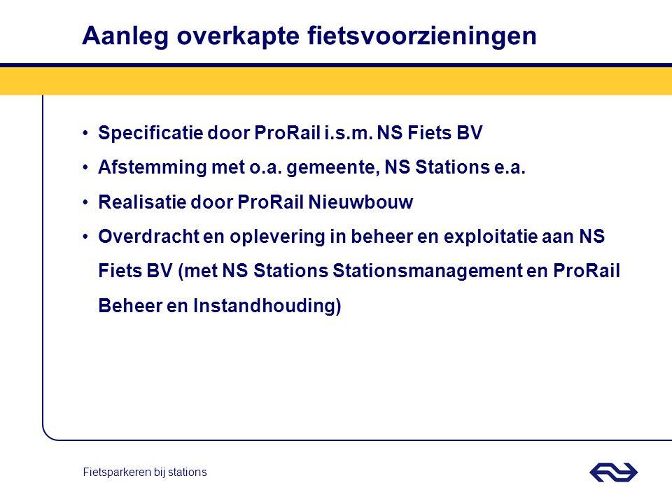 Fietsparkeren bij stations Aanleg overkapte fietsvoorzieningen Specificatie door ProRail i.s.m. NS Fiets BV Afstemming met o.a. gemeente, NS Stations