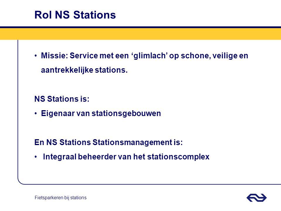 Fietsparkeren bij stations Rol NS Stations Missie: Service met een 'glimlach' op schone, veilige en aantrekkelijke stations. NS Stations is: Eigenaar