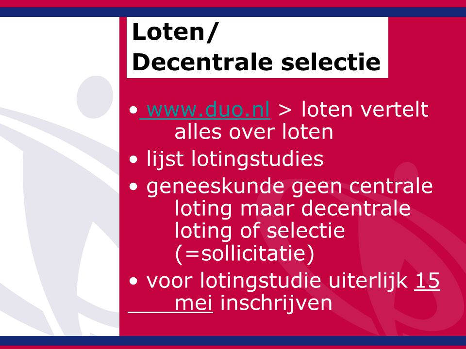 www.duo.nl > loten vertelt alles over loten www.duo.nl lijst lotingstudies geneeskunde geen centrale loting maar decentrale loting of selectie (=sollicitatie) voor lotingstudie uiterlijk 15 mei inschrijven Loten/ Decentrale selectie