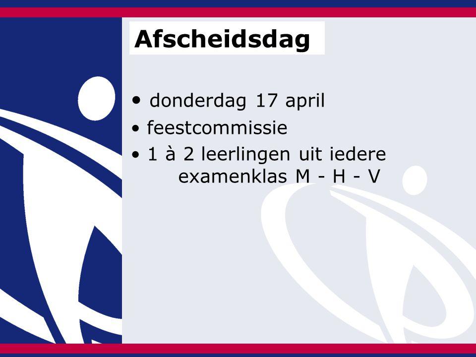 donderdag 17 april feestcommissie 1 à 2 leerlingen uit iedere examenklas M - H - V Afscheidsdag