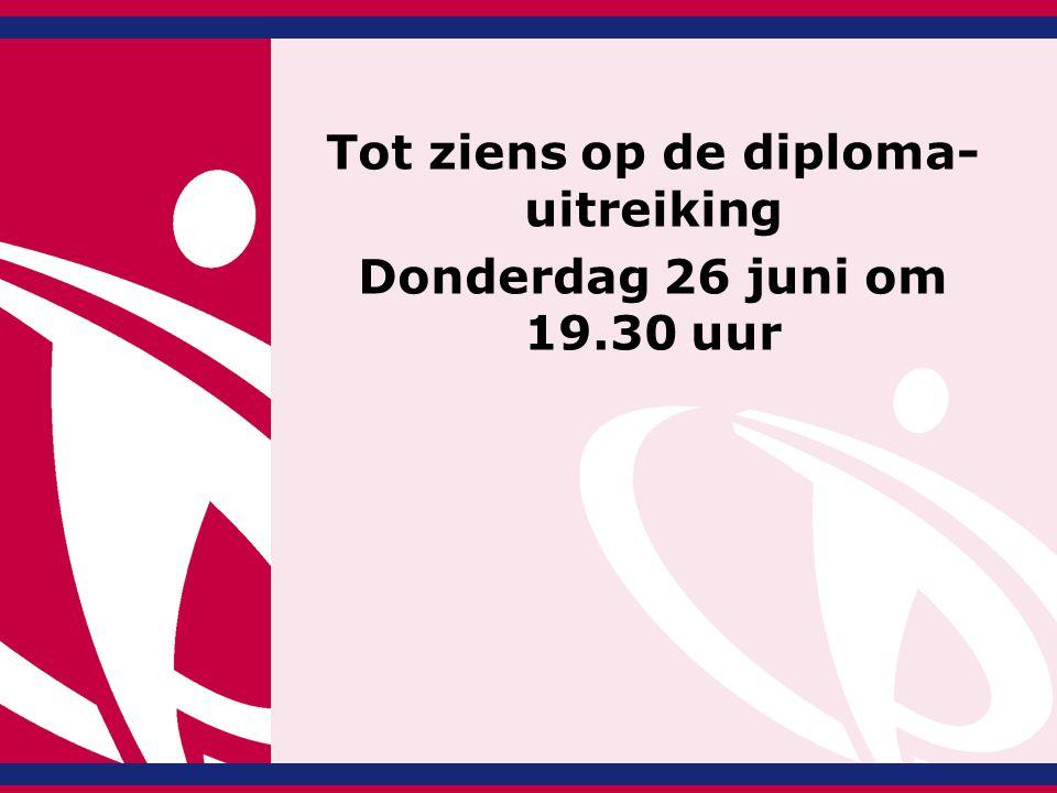 Tot ziens op de diploma- uitreiking Donderdag 26 juni om 19.30 uur