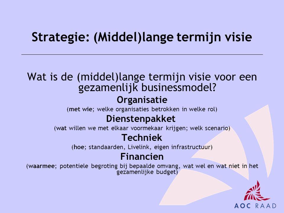 Strategie: (Middel)lange termijn visie Wat is de (middel)lange termijn visie voor een gezamenlijk businessmodel? Organisatie (met wie; welke organisat