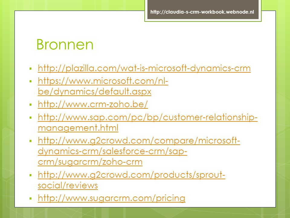 Bronnen  http://plazilla.com/wat-is-microsoft-dynamics-crm http://plazilla.com/wat-is-microsoft-dynamics-crm  https://www.microsoft.com/nl- be/dynamics/default.aspx https://www.microsoft.com/nl- be/dynamics/default.aspx  http://www.crm-zoho.be/ http://www.crm-zoho.be/  http://www.sap.com/pc/bp/customer-relationship- management.html http://www.sap.com/pc/bp/customer-relationship- management.html  http://www.g2crowd.com/compare/microsoft- dynamics-crm/salesforce-crm/sap- crm/sugarcrm/zoho-crm http://www.g2crowd.com/compare/microsoft- dynamics-crm/salesforce-crm/sap- crm/sugarcrm/zoho-crm  http://www.g2crowd.com/products/sprout- social/reviews http://www.g2crowd.com/products/sprout- social/reviews  http://www.sugarcrm.com/pricing http://www.sugarcrm.com/pricing