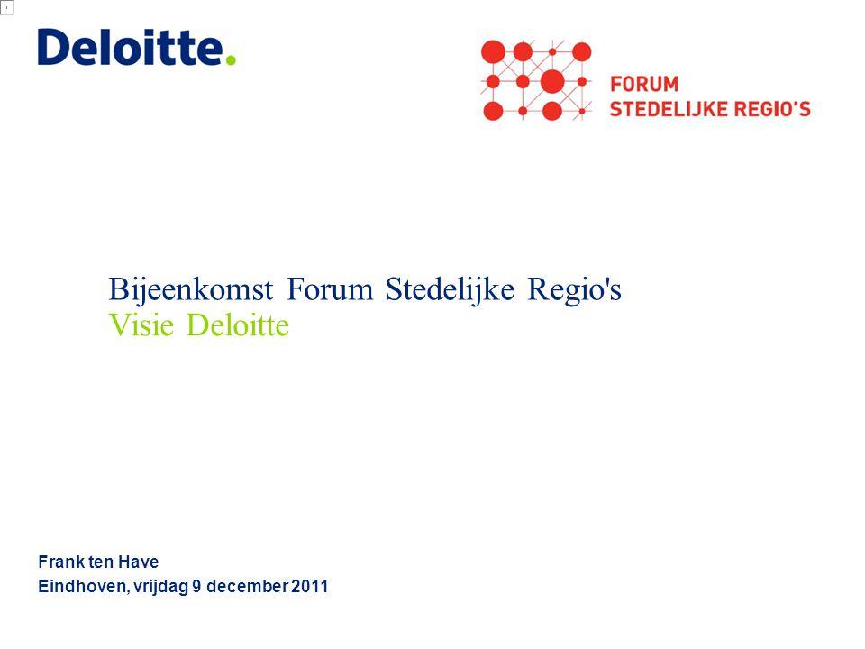 Bijeenkomst Forum Stedelijke Regio's Frank ten Have Eindhoven, vrijdag 9 december 2011 Visie Deloitte