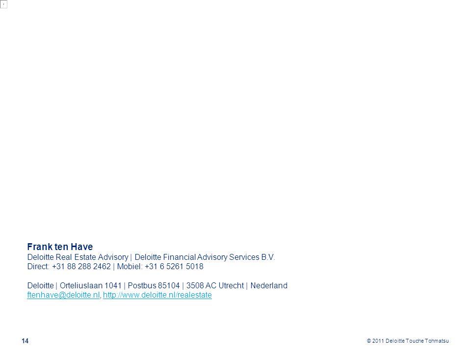 © 2011 Deloitte Touche Tohmatsu 14 Frank ten Have Deloitte Real Estate Advisory | Deloitte Financial Advisory Services B.V. Direct: +31 88 288 2462 |