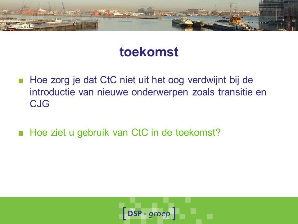 toekomst ■ Hoe zorg je dat CtC niet uit het oog verdwijnt bij de introductie van nieuwe onderwerpen zoals transitie en CJG ■ Hoe ziet u gebruik van Ct