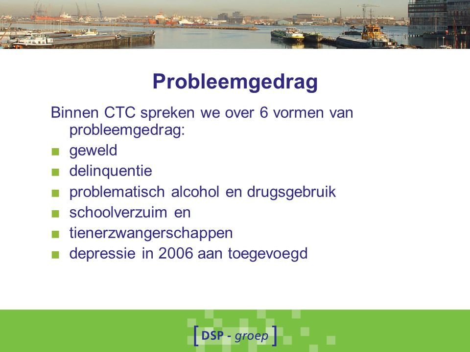 Probleemgedrag Binnen CTC spreken we over 6 vormen van probleemgedrag: ■ geweld ■ delinquentie ■ problematisch alcohol en drugsgebruik ■ schoolverzuim en ■ tienerzwangerschappen ■ depressie in 2006 aan toegevoegd
