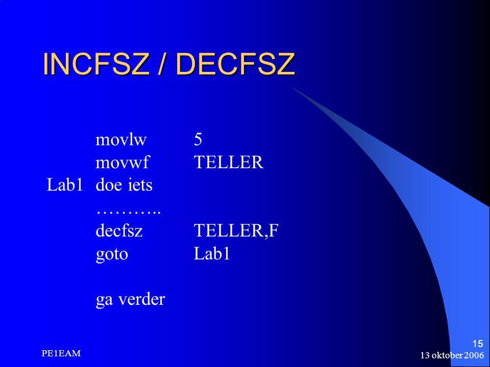 13 oktober 2006 PE1EAM 15 INCFSZ / DECFSZ movlw5 movwfTELLER Lab1doe iets ……….. decfszTELLER,F gotoLab1 ga verder