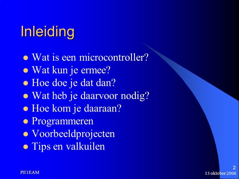13 oktober 2006 PE1EAM 2 Inleiding Wat is een microcontroller? Wat kun je ermee? Hoe doe je dat dan? Wat heb je daarvoor nodig? Hoe kom je daaraan? Pr
