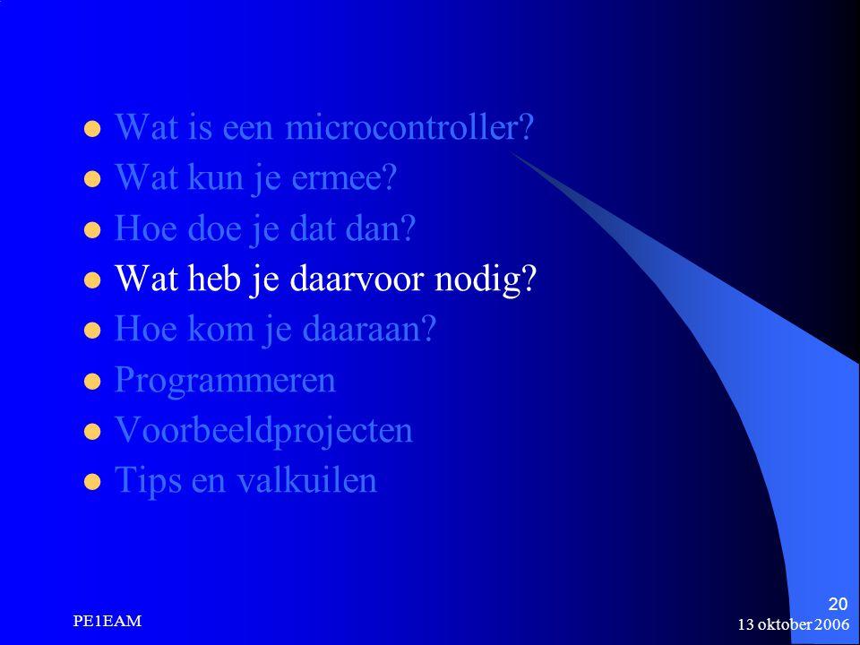 13 oktober 2006 PE1EAM 20 Wat is een microcontroller? Wat kun je ermee? Hoe doe je dat dan? Wat heb je daarvoor nodig? Hoe kom je daaraan? Programmere