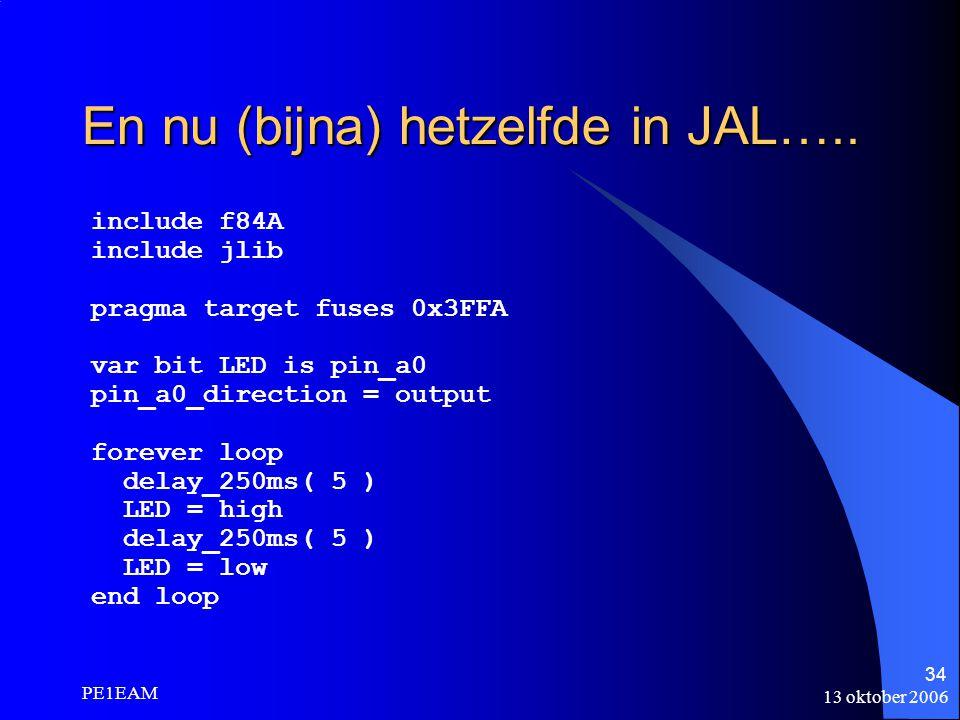 13 oktober 2006 PE1EAM 34 En nu (bijna) hetzelfde in JAL….. include f84A include jlib pragma target fuses 0x3FFA var bit LED is pin_a0 pin_a0_directio