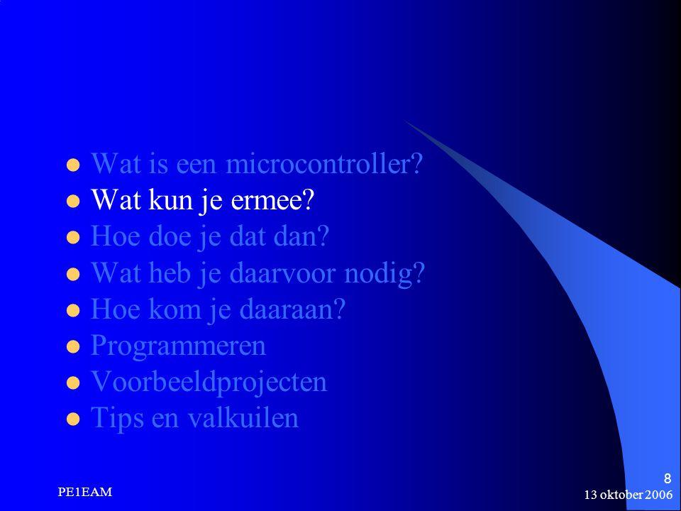 13 oktober 2006 PE1EAM 8 Wat is een microcontroller? Wat kun je ermee? Hoe doe je dat dan? Wat heb je daarvoor nodig? Hoe kom je daaraan? Programmeren