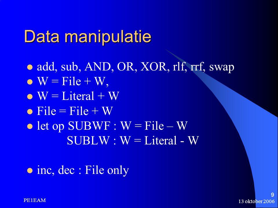 13 oktober 2006 PE1EAM 9 Data manipulatie add, sub, AND, OR, XOR, rlf, rrf, swap W = File + W, W = Literal + W File = File + W let op SUBWF : W = File