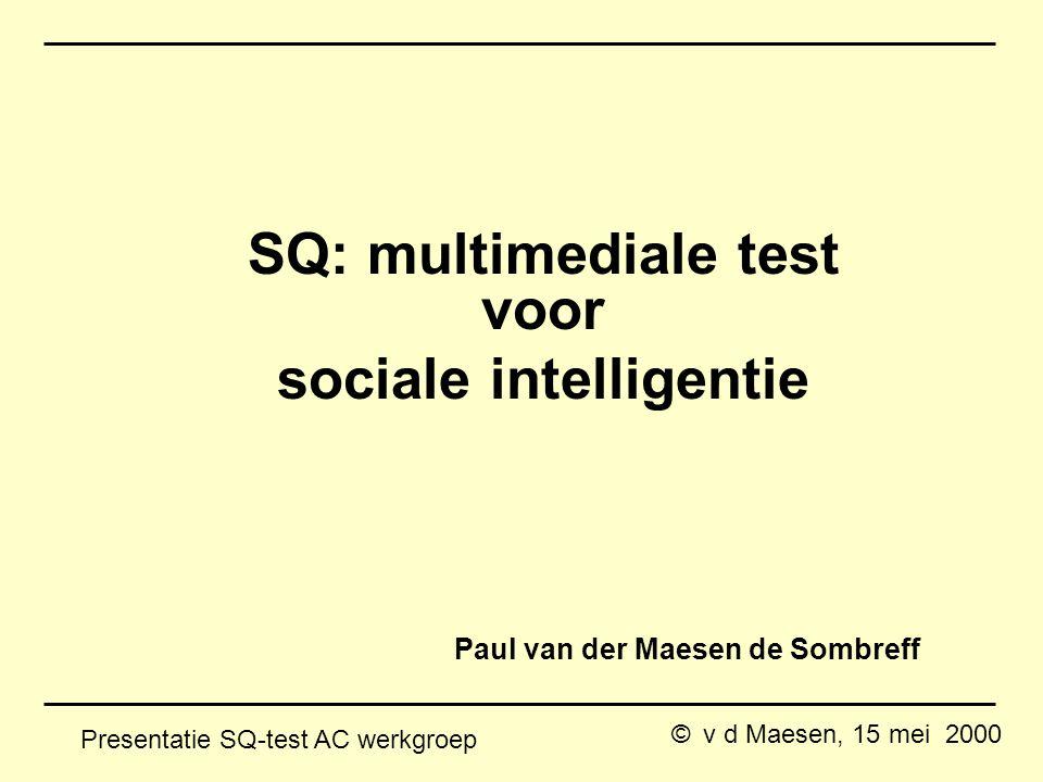 © v d Maesen, 15 mei 2000 Presentatie SQ-test AC werkgroep Paul van der Maesen de Sombreff SQ: multimediale test voor sociale intelligentie