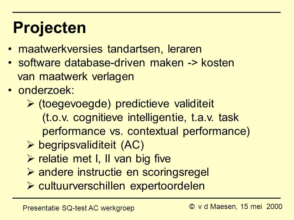 © v d Maesen, 15 mei 2000 Presentatie SQ-test AC werkgroep Projecten maatwerkversies tandartsen, leraren software database-driven maken -> kosten van maatwerk verlagen onderzoek:  (toegevoegde) predictieve validiteit (t.o.v.