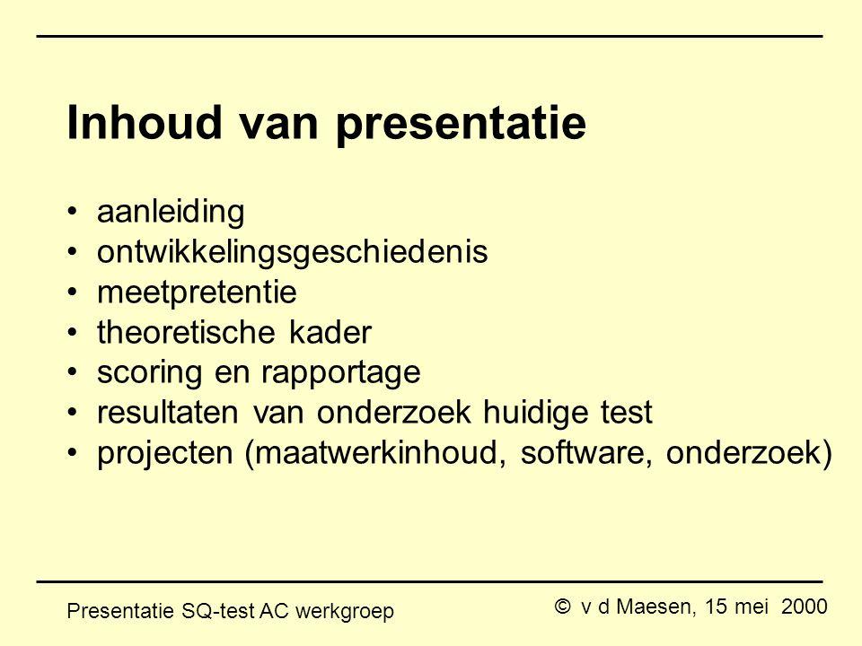 © v d Maesen, 15 mei 2000 Presentatie SQ-test AC werkgroep Inhoud van presentatie aanleiding ontwikkelingsgeschiedenis meetpretentie theoretische kader scoring en rapportage resultaten van onderzoek huidige test projecten (maatwerkinhoud, software, onderzoek)