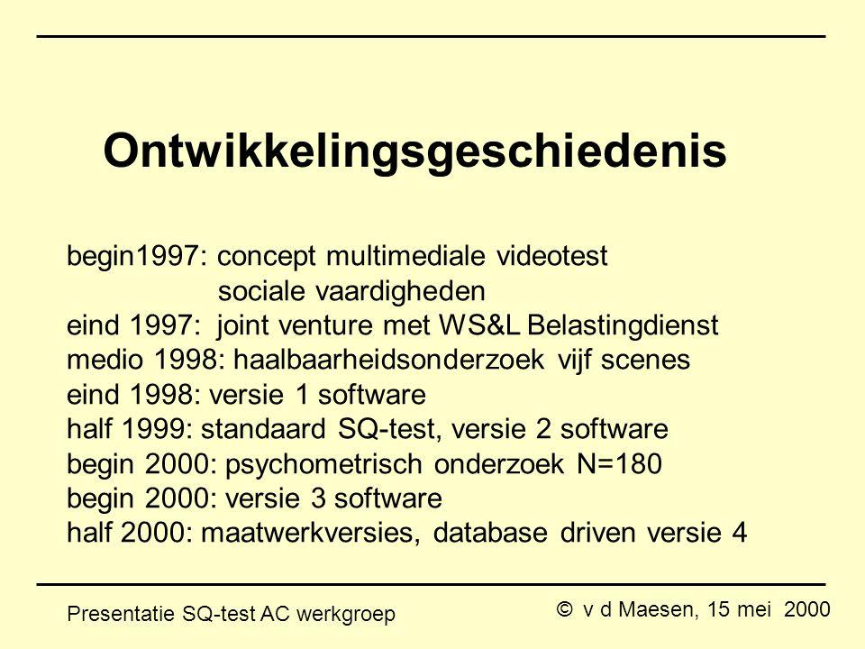 © v d Maesen, 15 mei 2000 Presentatie SQ-test AC werkgroep begin1997: concept multimediale videotest sociale vaardigheden eind 1997: joint venture met WS&L Belastingdienst medio 1998: haalbaarheidsonderzoek vijf scenes eind 1998: versie 1 software half 1999: standaard SQ-test, versie 2 software begin 2000: psychometrisch onderzoek N=180 begin 2000: versie 3 software half 2000: maatwerkversies, database driven versie 4 Ontwikkelingsgeschiedenis