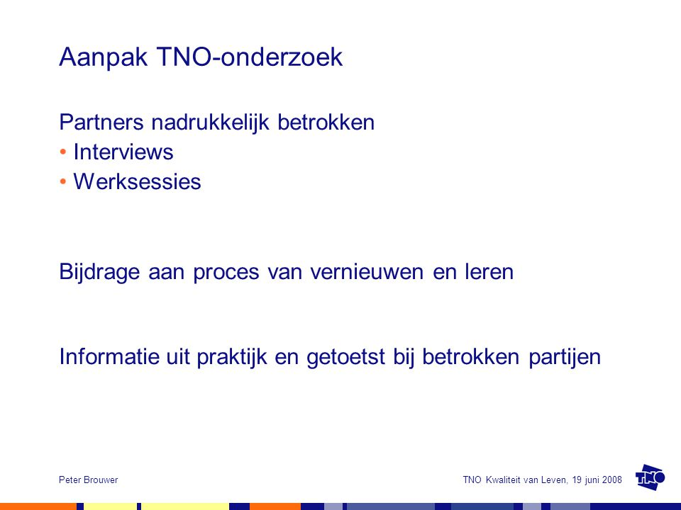 TNO Kwaliteit van Leven, 19 juni 2008Peter Brouwer Aanpak TNO-onderzoek Partners nadrukkelijk betrokken Interviews Werksessies Bijdrage aan proces van