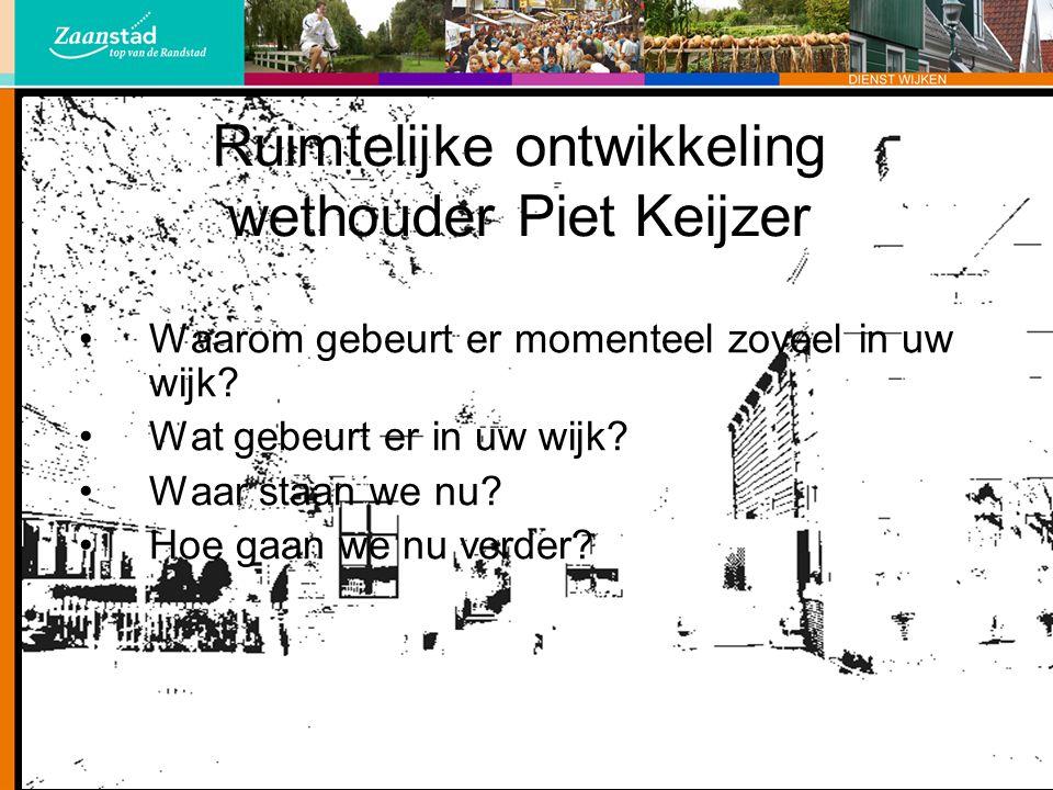 Ruimtelijke ontwikkeling wethouder Piet Keijzer Waarom gebeurt er momenteel zoveel in uw wijk? Wat gebeurt er in uw wijk? Waar staan we nu? Hoe gaan w
