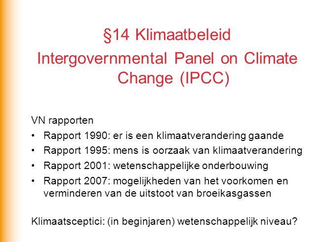 §14 Klimaatbeleid Intergovernmental Panel on Climate Change (IPCC) VN rapporten Rapport 1990: er is een klimaatverandering gaande Rapport 1995: mens is oorzaak van klimaatverandering Rapport 2001: wetenschappelijke onderbouwing Rapport 2007: mogelijkheden van het voorkomen en verminderen van de uitstoot van broeikasgassen Klimaatsceptici: (in beginjaren) wetenschappelijk niveau?