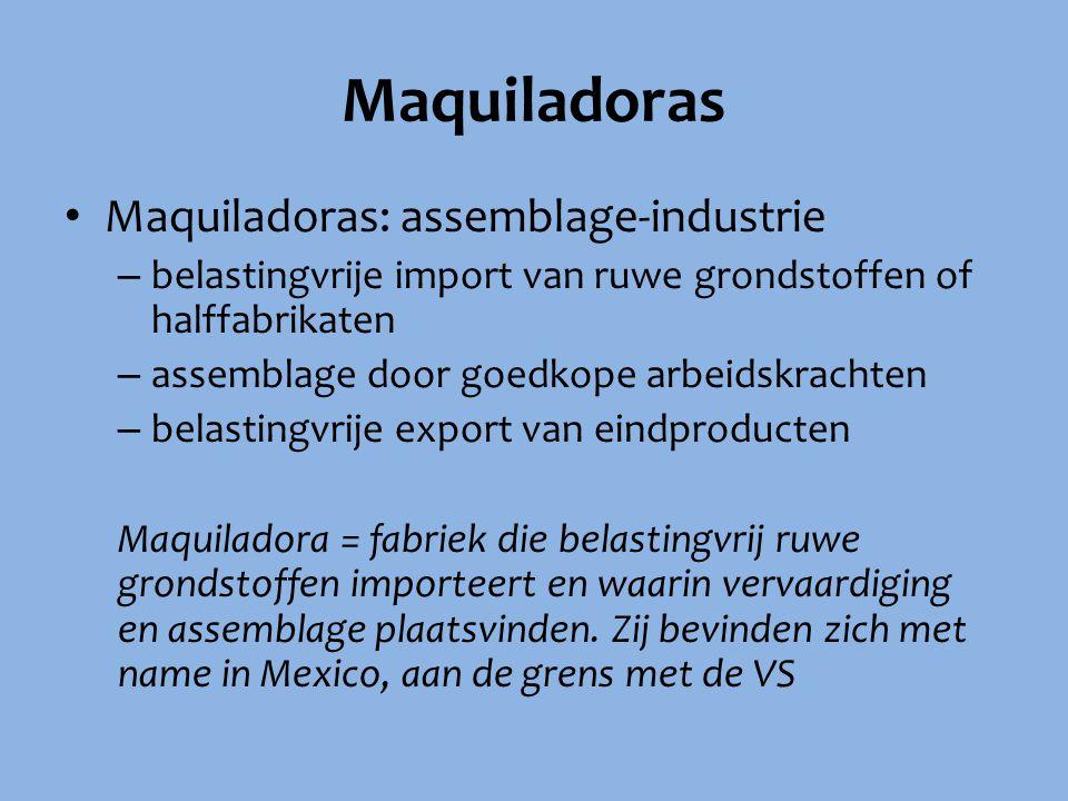 Maquiladoras Maquiladoras: assemblage-industrie – belastingvrije import van ruwe grondstoffen of halffabrikaten – assemblage door goedkope arbeidskrac