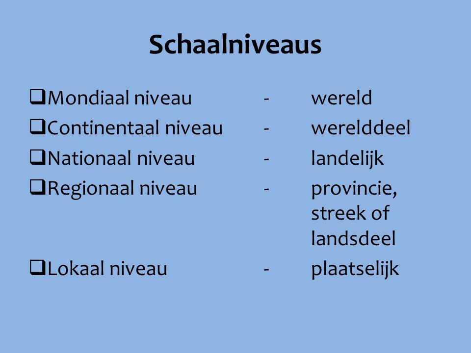 Schaalniveaus  Mondiaal niveau-wereld  Continentaal niveau - werelddeel  Nationaal niveau- landelijk  Regionaal niveau-provincie, streek of landsd