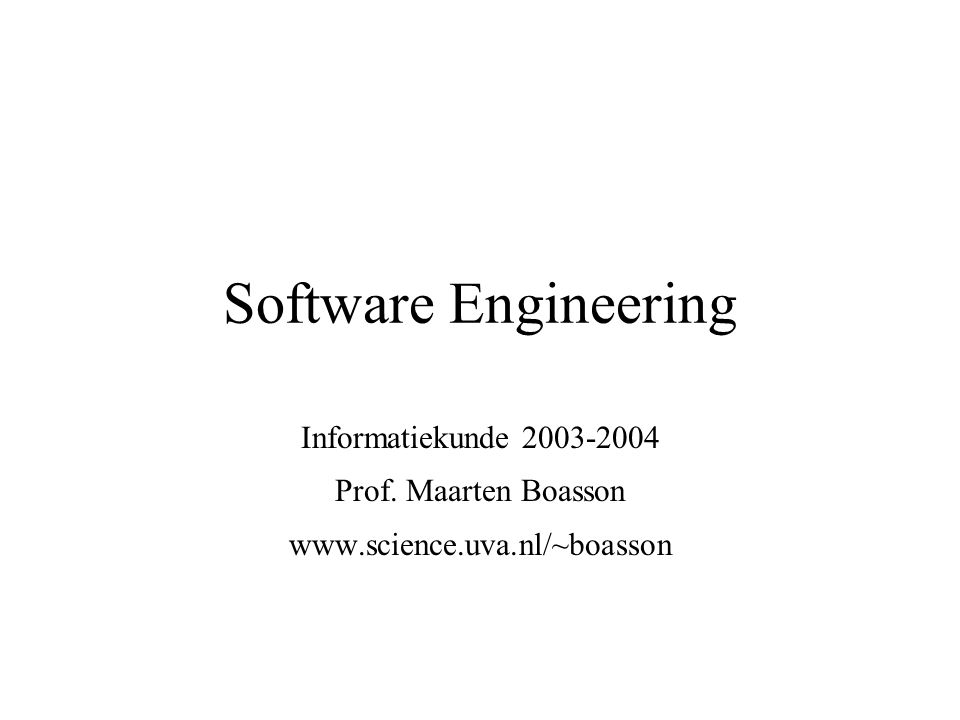 Software Engineering Informatiekunde 2003-2004 Prof. Maarten Boasson www.science.uva.nl/~boasson