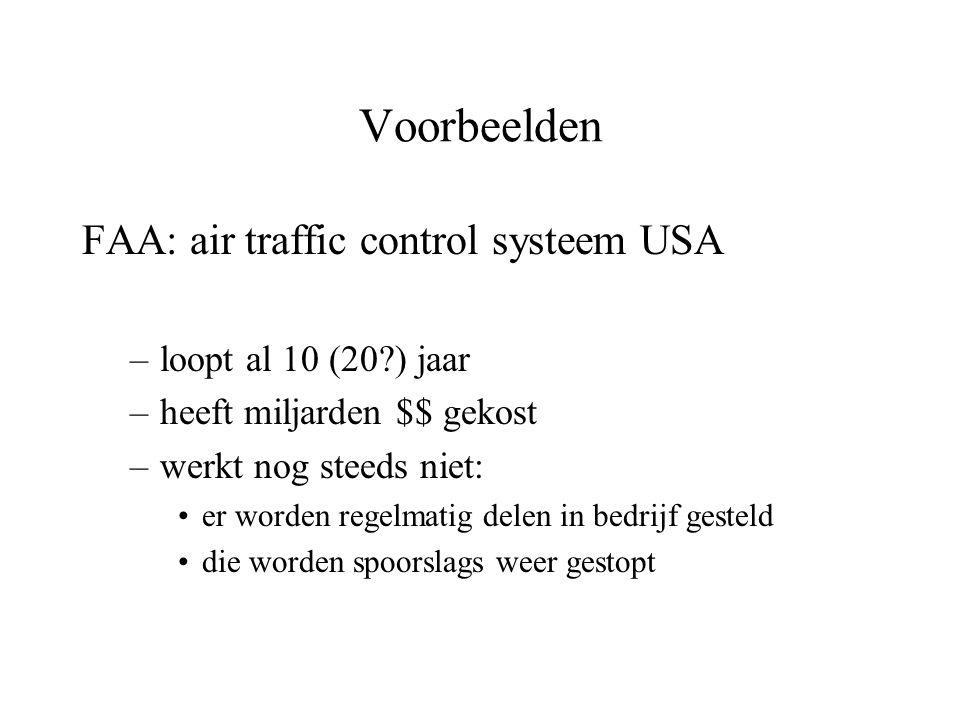 Voorbeelden FAA: air traffic control systeem USA –loopt al 10 (20?) jaar –heeft miljarden $$ gekost –werkt nog steeds niet: er worden regelmatig delen in bedrijf gesteld die worden spoorslags weer gestopt