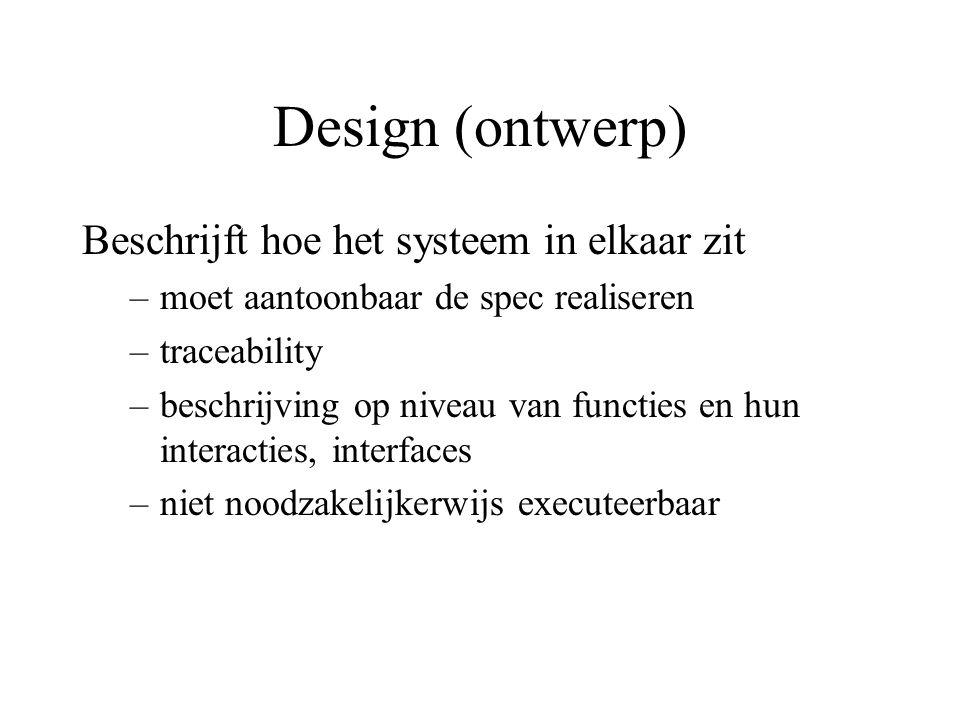 Design (ontwerp) Beschrijft hoe het systeem in elkaar zit –moet aantoonbaar de spec realiseren –traceability –beschrijving op niveau van functies en hun interacties, interfaces –niet noodzakelijkerwijs executeerbaar