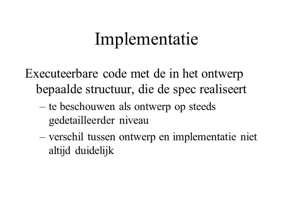 Implementatie Executeerbare code met de in het ontwerp bepaalde structuur, die de spec realiseert –te beschouwen als ontwerp op steeds gedetailleerder niveau –verschil tussen ontwerp en implementatie niet altijd duidelijk