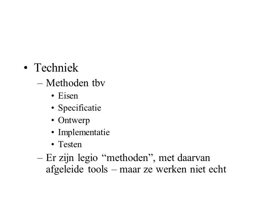 Techniek –Methoden tbv Eisen Specificatie Ontwerp Implementatie Testen –Er zijn legio methoden , met daarvan afgeleide tools – maar ze werken niet echt