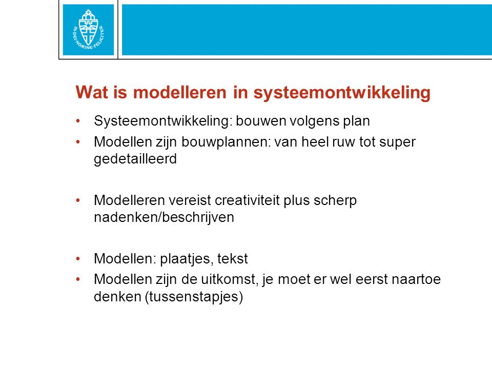 Wat is modelleren in systeemontwikkeling Systeemontwikkeling: bouwen volgens plan Modellen zijn bouwplannen: van heel ruw tot super gedetailleerd Mode