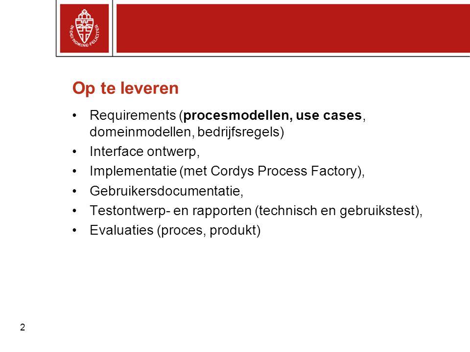 2 Op te leveren Requirements (procesmodellen, use cases, domeinmodellen, bedrijfsregels) Interface ontwerp, Implementatie (met Cordys Process Factory)