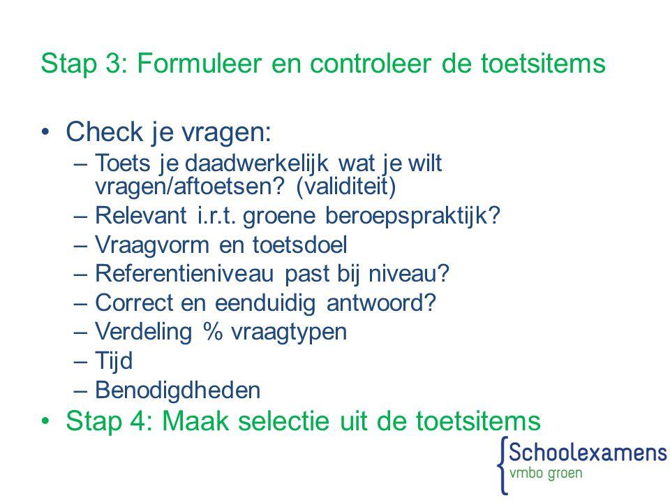 Stap 3: Formuleer en controleer de toetsitems Check je vragen: –Toets je daadwerkelijk wat je wilt vragen/aftoetsen? (validiteit) –Relevant i.r.t. gro