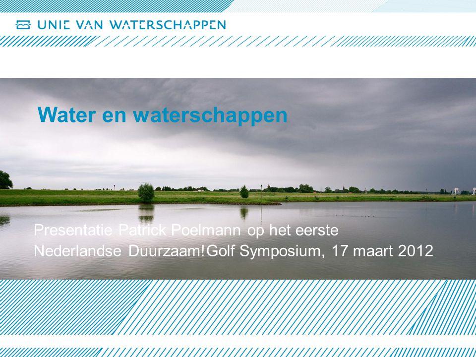 Water en waterschappen Presentatie Patrick Poelmann op het eerste Nederlandse Duurzaam!Golf Symposium, 17 maart 2012