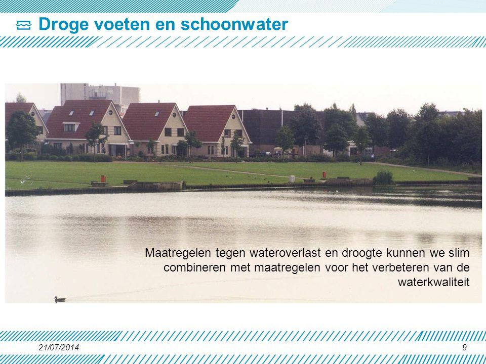 Droge voeten en schoonwater 21/07/20149 Maatregelen tegen wateroverlast en droogte kunnen we slim combineren met maatregelen voor het verbeteren van d