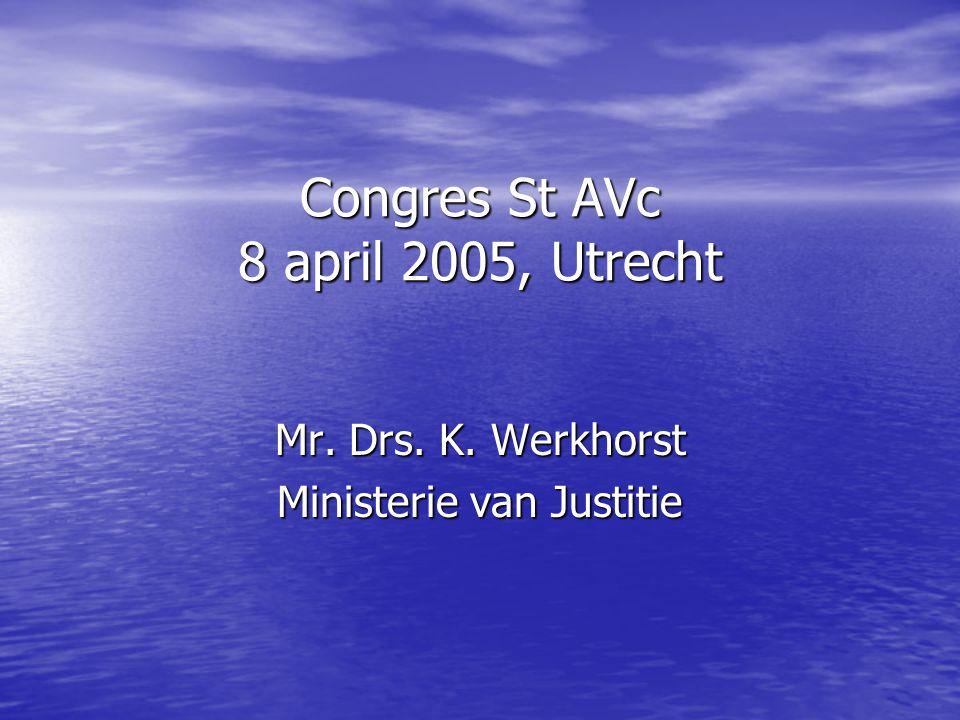 Congres St AVc 8 april 2005, Utrecht Mr. Drs. K. Werkhorst Ministerie van Justitie