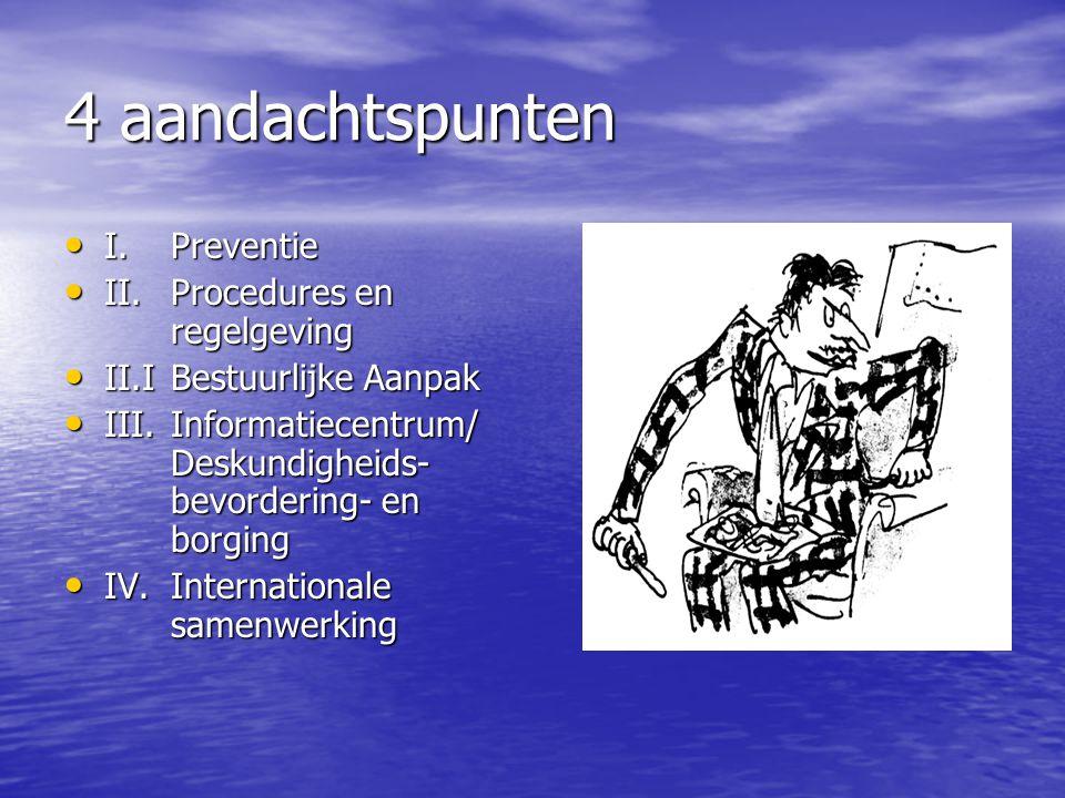 4 aandachtspunten I.Preventie I.Preventie II.Procedures en regelgeving II.Procedures en regelgeving II.IBestuurlijke Aanpak II.IBestuurlijke Aanpak II